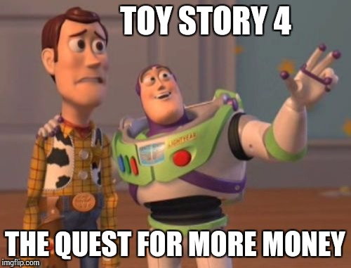 X, X Everywhere Meme | TOY STORY 4 THE QUEST FOR MORE MONEY | image tagged in memes,x x everywhere | made w/ Imgflip meme maker