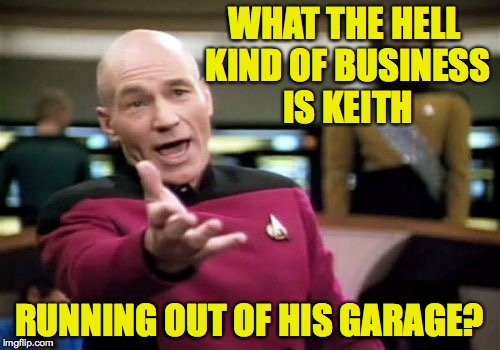 Picard Wtf Meme | WHAT THE HELL KIND OF BUSINESS IS KEITH RUNNING OUT OF HIS GARAGE? | image tagged in memes,picard wtf | made w/ Imgflip meme maker