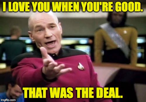 Successful child-rearing demands consistency. | I LOVE YOU WHEN YOU'RE GOOD. THAT WAS THE DEAL. | image tagged in memes,picard wtf | made w/ Imgflip meme maker