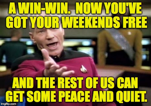 Picard Wtf Meme | A WIN-WIN.  NOW YOU'VE GOT YOUR WEEKENDS FREE AND THE REST OF US CAN GET SOME PEACE AND QUIET. | image tagged in memes,picard wtf | made w/ Imgflip meme maker