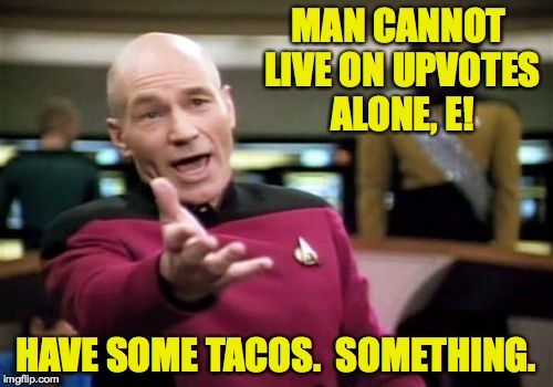 Picard Wtf Meme | MAN CANNOT LIVE ON UPVOTES ALONE, E! HAVE SOME TACOS.  SOMETHING. | image tagged in memes,picard wtf | made w/ Imgflip meme maker