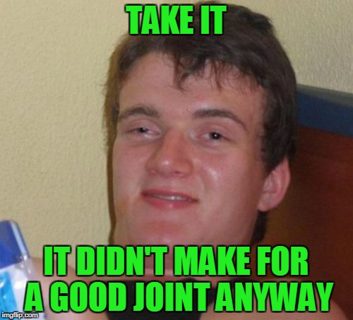10 Guy Meme | TAKE IT IT DIDN'T MAKE FOR A GOOD JOINT ANYWAY | image tagged in memes,10 guy | made w/ Imgflip meme maker