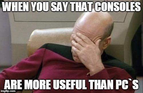 Captain Picard Facepalm Meme | WHEN YOU SAY THAT CONSOLES ARE MORE USEFUL THAN PC`S | image tagged in memes,captain picard facepalm | made w/ Imgflip meme maker