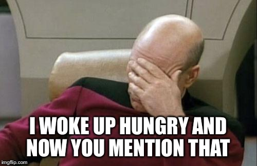 Captain Picard Facepalm Meme | I WOKE UP HUNGRY AND NOW YOU MENTION THAT | image tagged in memes,captain picard facepalm | made w/ Imgflip meme maker