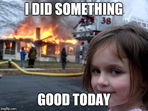 Disaster Girl Meme | I DID SOMETHING GOOD TODAY | image tagged in memes,disaster girl | made w/ Imgflip meme maker