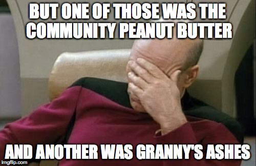 Captain Picard Facepalm Meme | BUT ONE OF THOSE WAS THE COMMUNITY PEANUT BUTTER AND ANOTHER WAS GRANNY'S ASHES | image tagged in memes,captain picard facepalm | made w/ Imgflip meme maker