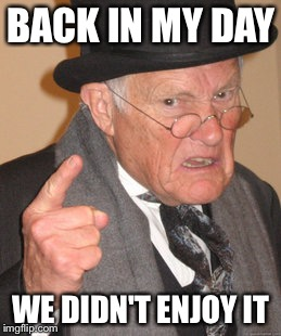 Back In My Day Meme | BACK IN MY DAY WE DIDN'T ENJOY IT | image tagged in memes,back in my day | made w/ Imgflip meme maker