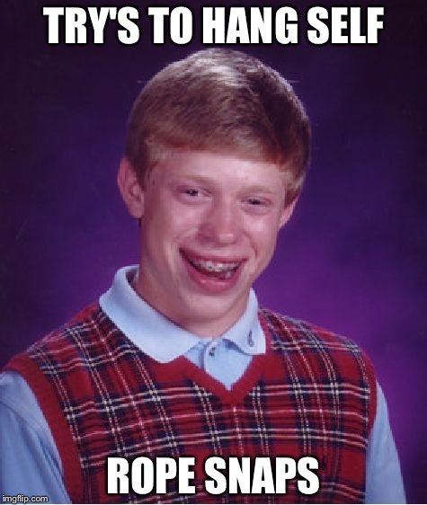 Depressing Memes Week Oct 11-18 A NeverSayMemes Event | TRY'S TO HANG SELF ROPE SNAPS | image tagged in memes,bad luck brian | made w/ Imgflip meme maker