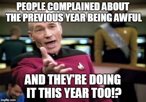 Picard Wtf Meme | PEOPLE COMPLAINED ABOUT THE PREVIOUS YEAR BEING AWFUL AND THEY'RE DOING IT THIS YEAR TOO!? | image tagged in memes,picard wtf | made w/ Imgflip meme maker