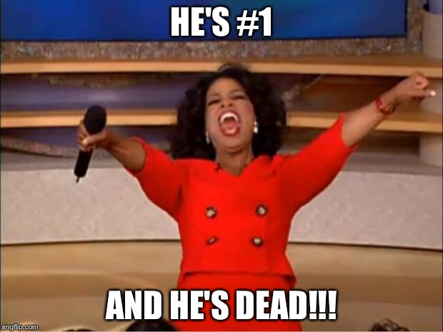 Oprah You Get A Meme | HE'S #1 AND HE'S DEAD!!! | image tagged in memes,oprah you get a | made w/ Imgflip meme maker