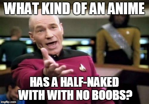 Picard Wtf Meme | WHAT KIND OF AN ANIME HAS A HALF-NAKED WITH WITH NO BOOBS? | image tagged in memes,picard wtf | made w/ Imgflip meme maker