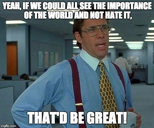 That Would Be Great Meme | YEAH, IF WE COULD ALL SEE THE IMPORTANCE OF THE WORLD AND NOT HATE IT, THAT'D BE GREAT! | image tagged in memes,that would be great | made w/ Imgflip meme maker