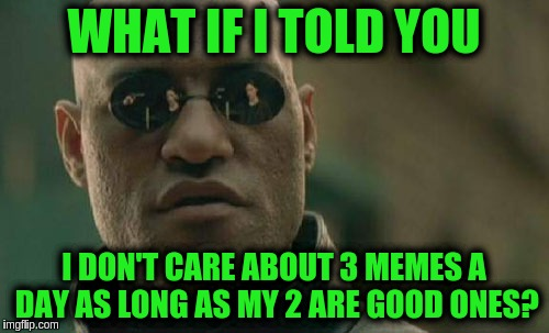 Matrix Morpheus Meme | WHAT IF I TOLD YOU I DON'T CARE ABOUT 3 MEMES A DAY AS LONG AS MY 2 ARE GOOD ONES? | image tagged in memes,matrix morpheus | made w/ Imgflip meme maker