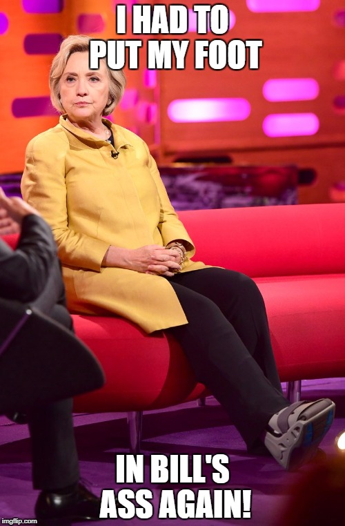 Another mystery injury! | I HAD TO PUT MY FOOT IN BILL'S ASS AGAIN! | image tagged in hillary boot,bill clinton,book tour,graham norton | made w/ Imgflip meme maker