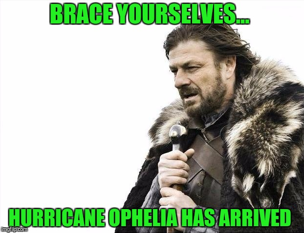 Brace Yourselves X is Coming | BRACE YOURSELVES... HURRICANE OPHELIA HAS ARRIVED | image tagged in memes,brace yourselves x is coming | made w/ Imgflip meme maker