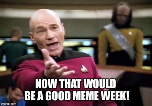 Picard Wtf Meme | NOW THAT WOULD BE A GOOD MEME WEEK! | image tagged in memes,picard wtf | made w/ Imgflip meme maker