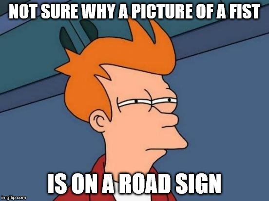 Futurama Fry Meme | NOT SURE WHY A PICTURE OF A FIST IS ON A ROAD SIGN | image tagged in memes,futurama fry | made w/ Imgflip meme maker