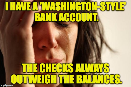 First World Problems Meme | I HAVE A 'WASHINGTON-STYLE' BANK ACCOUNT. THE CHECKS ALWAYS OUTWEIGH THE BALANCES. | image tagged in memes,first world problems | made w/ Imgflip meme maker