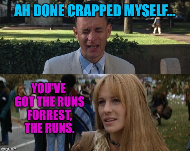 AH DONE CRAPPED MYSELF... YOU'VE GOT THE RUNS FORREST, THE RUNS. | made w/ Imgflip meme maker