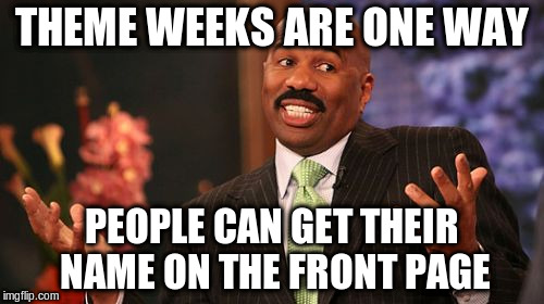 Steve Harvey Meme | THEME WEEKS ARE ONE WAY PEOPLE CAN GET THEIR NAME ON THE FRONT PAGE | image tagged in memes,steve harvey | made w/ Imgflip meme maker