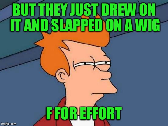 Futurama Fry Meme | BUT THEY JUST DREW ON IT AND SLAPPED ON A WIG F FOR EFFORT | image tagged in memes,futurama fry | made w/ Imgflip meme maker