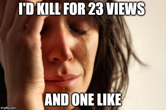 First World Problems Meme | I'D KILL FOR 23 VIEWS AND ONE LIKE | image tagged in memes,first world problems | made w/ Imgflip meme maker