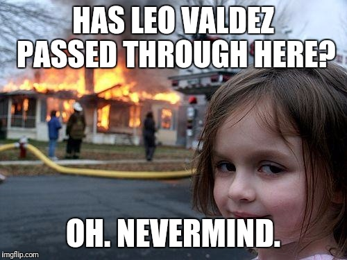 Disaster Girl Meme | HAS LEO VALDEZ PASSED THROUGH HERE? OH. NEVERMIND. | image tagged in memes,disaster girl | made w/ Imgflip meme maker