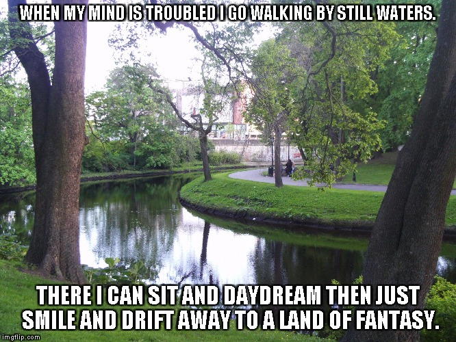 Drifting Away | WHEN MY MIND IS TROUBLED I GO WALKING BY STILL WATERS. THERE I CAN SIT AND DAYDREAM THEN JUST SMILE AND DRIFT AWAY TO A LAND OF FANTASY. | image tagged in still waters,fantasy,daydreams | made w/ Imgflip meme maker