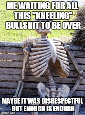 "Waiting Skeleton Meme | ME WAITING FOR ALL THIS ""KNEELING"" BULLSHIT TO BE OVER MAYBE IT WAS DISRESPECTFUL BUT ENOUGH IS ENOUGH 