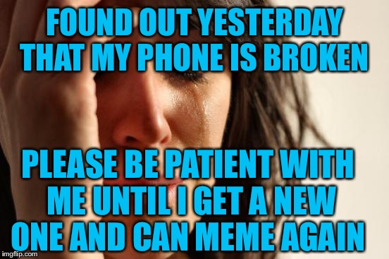 I'm using my husbands phone to make this--ugh--I miss talking with everyone:( | FOUND OUT YESTERDAY THAT MY PHONE IS BROKEN PLEASE BE PATIENT WITH ME UNTIL I GET A NEW ONE AND CAN MEME AGAIN | image tagged in memes,first world problems | made w/ Imgflip meme maker