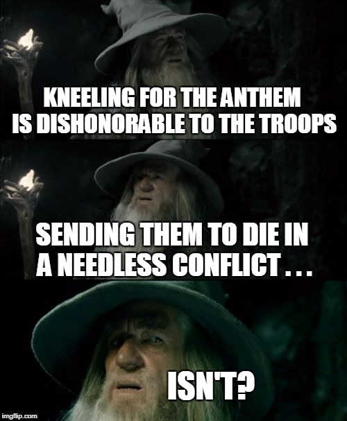 Confused Gandalf Meme | KNEELING FOR THE ANTHEM IS DISHONORABLE TO THE TROOPS SENDING THEM TO DIE IN A NEEDLESS CONFLICT . . . ISN'T? | image tagged in memes,confused gandalf | made w/ Imgflip meme maker