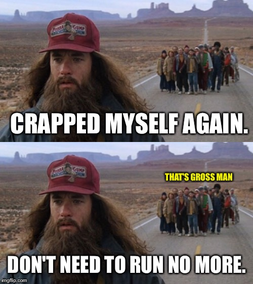 CRAPPED MYSELF AGAIN. DON'T NEED TO RUN NO MORE. THAT'S GROSS MAN | made w/ Imgflip meme maker