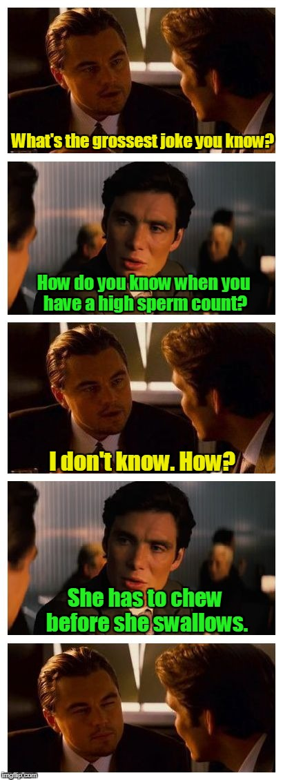 Leonardo Inception (Extended) | What's the grossest joke you know? She has to chew before she swallows. How do you know when you have a high sperm count? I don't know. How? | image tagged in leonardo inception extended | made w/ Imgflip meme maker