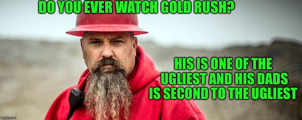 DO YOU EVER WATCH GOLD RUSH? HIS IS ONE OF THE UGLIEST AND HIS DADS IS SECOND TO THE UGLIEST | made w/ Imgflip meme maker