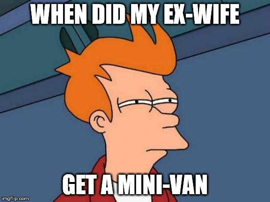 Futurama Fry Meme | WHEN DID MY EX-WIFE GET A MINI-VAN | image tagged in memes,futurama fry | made w/ Imgflip meme maker