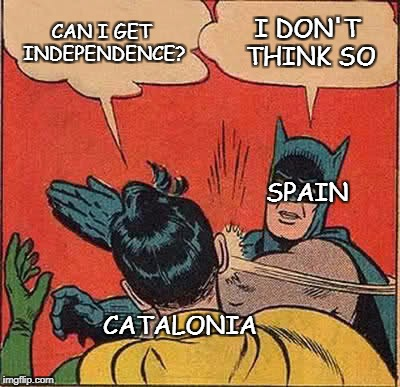 Batman Slapping Robin Meme | CAN I GET INDEPENDENCE? I DON'T THINK SO CATALONIA SPAIN | image tagged in memes,batman slapping robin | made w/ Imgflip meme maker