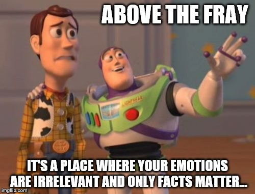 X, X Everywhere Meme | ABOVE THE FRAY IT'S A PLACE WHERE YOUR EMOTIONS ARE IRRELEVANT AND ONLY FACTS MATTER... | image tagged in memes,x,x everywhere,x x everywhere | made w/ Imgflip meme maker