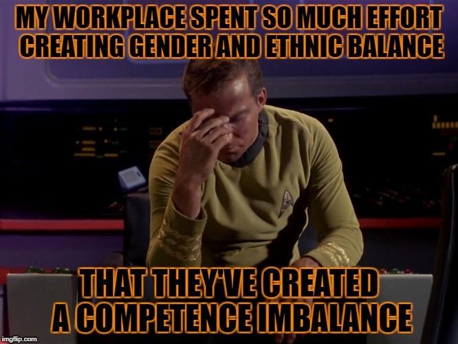 MY WORKPLACE SPENT SO MUCH EFFORT CREATING GENDER AND ETHNIC BALANCE THAT THEY'VE CREATED A COMPETENCE IMBALANCE | made w/ Imgflip meme maker