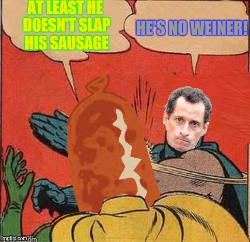 AT LEAST HE DOESN'T SLAP HIS SAUSAGE HE'S NO WEINER! | made w/ Imgflip meme maker