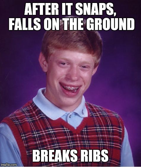 Bad Luck Brian Meme | AFTER IT SNAPS, FALLS ON THE GROUND BREAKS RIBS | image tagged in memes,bad luck brian | made w/ Imgflip meme maker