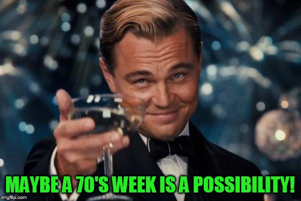 Leonardo Dicaprio Cheers Meme | MAYBE A 70'S WEEK IS A POSSIBILITY! | image tagged in memes,leonardo dicaprio cheers | made w/ Imgflip meme maker