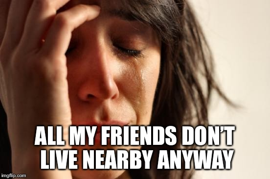 First World Problems Meme | ALL MY FRIENDS DON'T LIVE NEARBY ANYWAY | image tagged in memes,first world problems | made w/ Imgflip meme maker