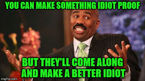 There's a reason why everything has a warning label | YOU CAN MAKE SOMETHING IDIOT PROOF BUT THEY'LL COME ALONG AND MAKE A BETTER IDIOT | image tagged in memes,steve harvey,idiot proof,not gonna happen,build a better idiot | made w/ Imgflip meme maker