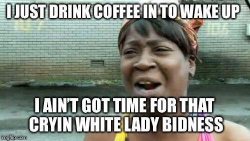 Aint Nobody Got Time For That Meme | I JUST DRINK COFFEE IN TO WAKE UP I AIN'T GOT TIME FOR THAT CRYIN WHITE LADY BIDNESS | image tagged in memes,aint nobody got time for that | made w/ Imgflip meme maker