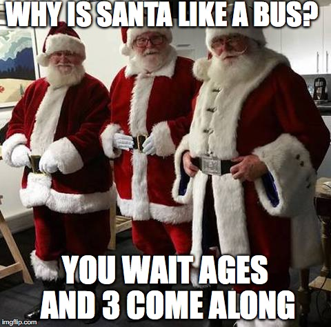 Santa Claus | WHY IS SANTA LIKE A BUS? YOU WAIT AGES AND 3 COME ALONG | image tagged in bus | made w/ Imgflip meme maker