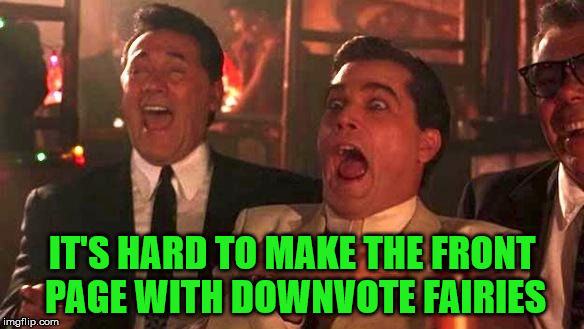 Goodfellas Laughing | IT'S HARD TO MAKE THE FRONT PAGE WITH DOWNVOTE FAIRIES | image tagged in goodfellas laughing | made w/ Imgflip meme maker