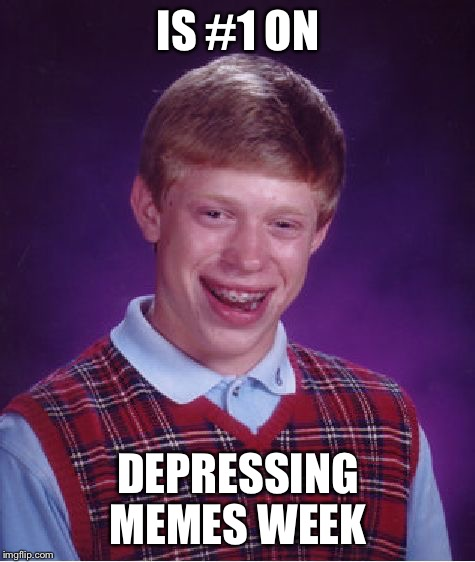 Well he's #1 at something  | IS #1 ON DEPRESSING MEMES WEEK | image tagged in memes,bad luck brian,depressing meme week,failure | made w/ Imgflip meme maker