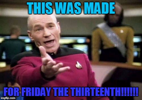 Picard Wtf Meme | THIS WAS MADE FOR FRIDAY THE THIRTEENTH!!!!!! | image tagged in memes,picard wtf | made w/ Imgflip meme maker