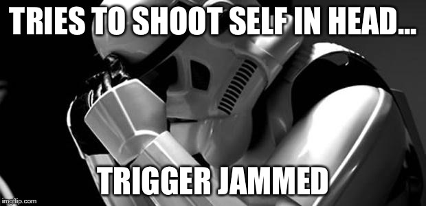 Depressing Memes Week Oct 11-18 A NeverSayMeme Event | TRIES TO SHOOT SELF IN HEAD... TRIGGER JAMMED | image tagged in star wars,depression | made w/ Imgflip meme maker