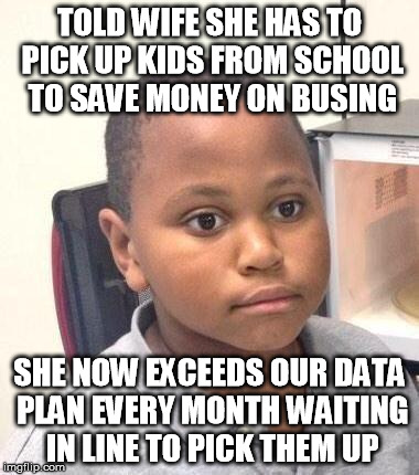 Minor Mistake Marvin Meme | TOLD WIFE SHE HAS TO PICK UP KIDS FROM SCHOOL TO SAVE MONEY ON BUSING SHE NOW EXCEEDS OUR DATA PLAN EVERY MONTH WAITING IN LINE TO PICK THEM | image tagged in memes,minor mistake marvin,AdviceAnimals | made w/ Imgflip meme maker